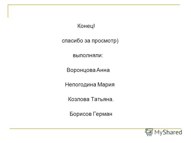 Конец! спасибо за просмотр) выполняли: Воронцова Анна Непогодина Мария Козлова Татьяна. Борисов Герман