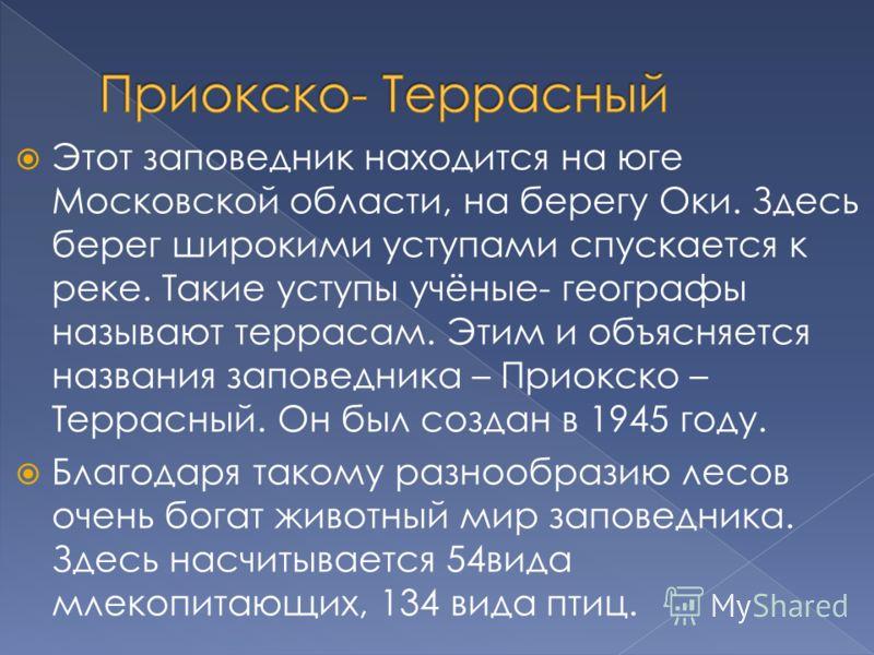 Этот заповедник находится на юге Московской области, на берегу Оки. Здесь берег широкими уступами спускается к реке. Такие уступы учёные- географы называют террасам. Этим и объясняется названия заповедника – Приокско – Террасный. Он был создан в 1945