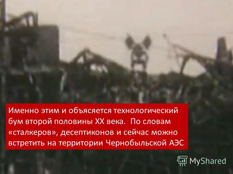 Именно этим и объясяется технологический бум второй половины XX века. По словам «сталкеров», десептиконов и сейчас можно встретить на территории Чернобыльской АЭС