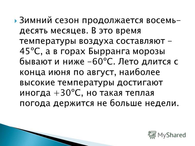 Зимний сезон продолжается восемь- десять месяцев. В это время температуры воздуха составляют - 45ºС, а в горах Бырранга морозы бывают и ниже -60ºС. Лето длится с конца июня по август, наиболее высокие температуры достигают иногда +30ºС, но такая тепл