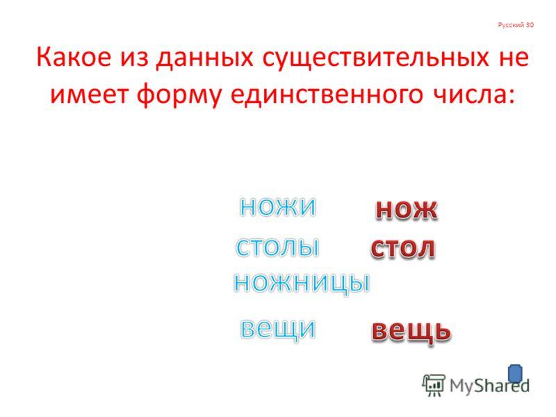 Русский 30 Какое из данных существительных не имеет форму единственного числа: