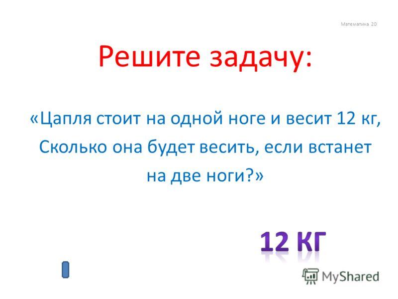 Математика 20 Решите задачу: «Цапля стоит на одной ноге и весит 12 кг, Сколько она будет весить, если встанет на две ноги?»