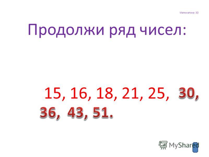 Математика 30 Продолжи ряд чисел: 15, 16, 18, 21, 25,