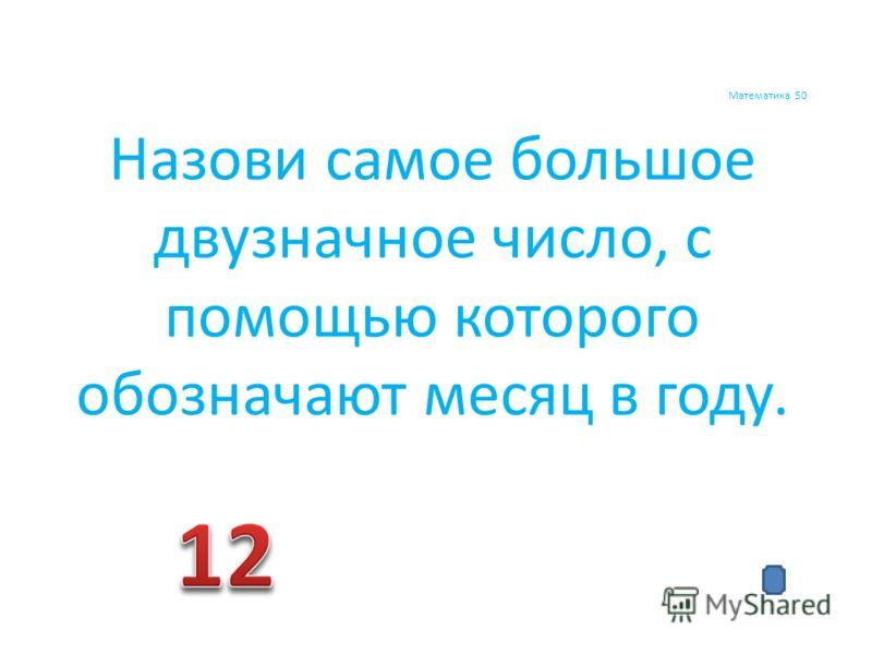 Математика 50 Назови самое большое двузначное число, с помощью которого обозначают месяц в году.