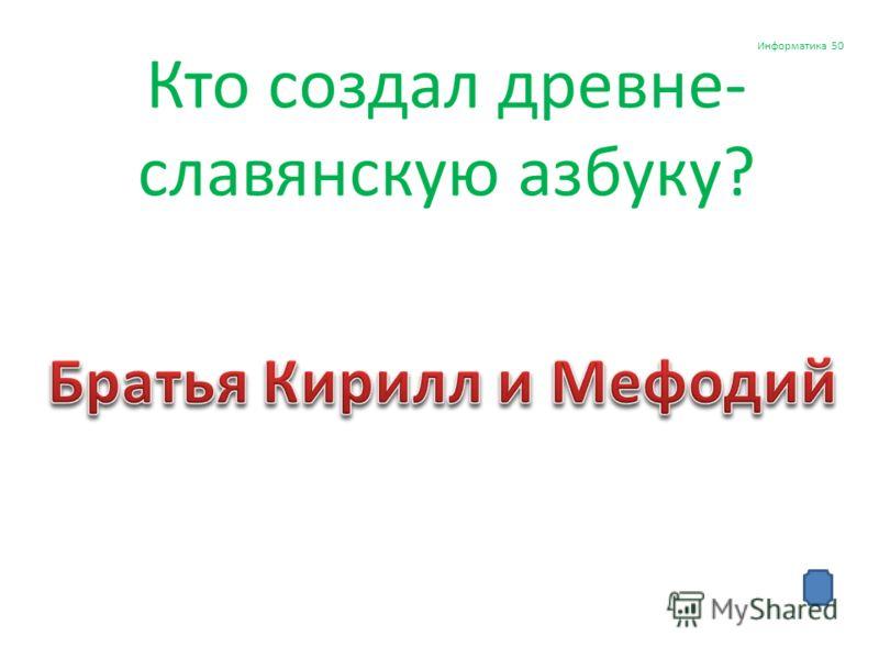 Кто создал древне- славянскую азбуку? Информатика 50