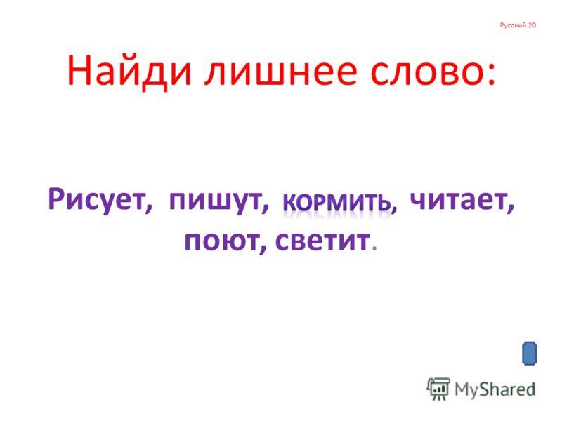 Русский 20 Найди лишнее слово: Рисует, пишут, читает, поют, светит.