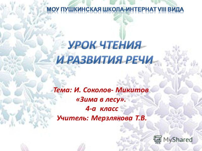 Тема: И. Соколов- Микитов «Зима в лесу». 4-а класс Учитель: Мерзлякова Т.В.