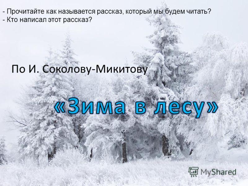 По И. Соколову-Микитову - Прочитайте как называется рассказ, который мы будем читать? - Кто написал этот рассказ?