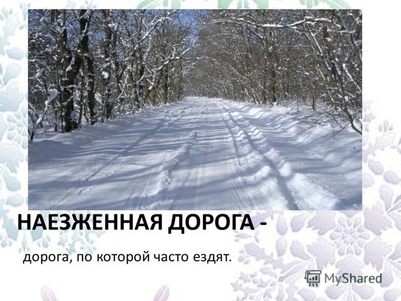 НАЕЗЖЕННАЯ ДОРОГА - дорога, по которой часто ездят.