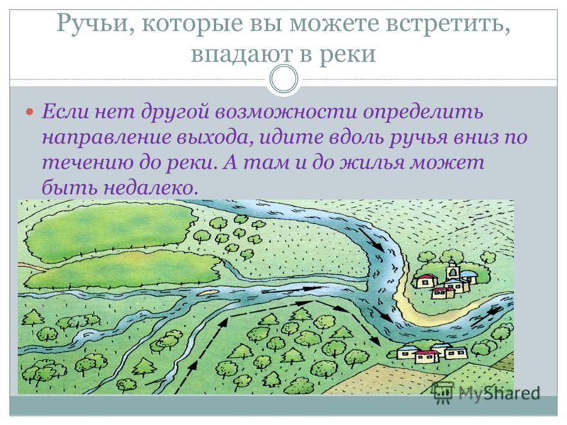 Ручьи, которые вы можете встретить, впадают в реки Если нет другой возможности определить направление выхода, идите вдоль ручья вниз по течению до реки. А там и до жилья может быть недалеко.
