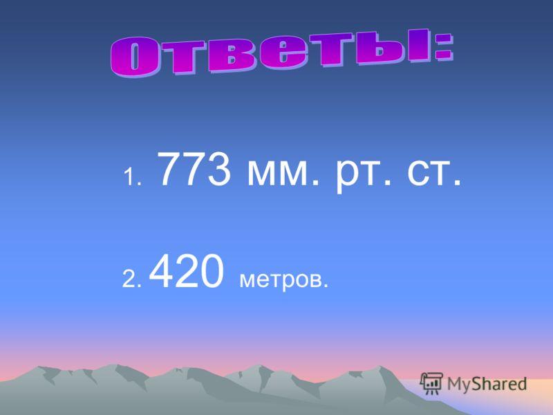 1. 773 мм. рт. ст. 2. 420 метров.