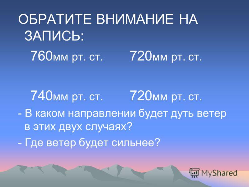 ОБРАТИТЕ ВНИМАНИЕ НА ЗАПИСЬ: 760 мм рт. ст. 720 мм рт. ст. 740 мм рт. ст. 720 мм рт. ст. - В каком направлении будет дуть ветер в этих двух случаях? - Где ветер будет сильнее?