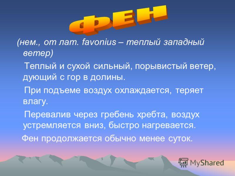 (нем., от лат. favonius – теплый западный ветер) Теплый и сухой сильный, порывистый ветер, дующий с гор в долины. При подъеме воздух охлаждается, теряет влагу. Перевалив через гребень хребта, воздух устремляется вниз, быстро нагревается. Фен продолжа