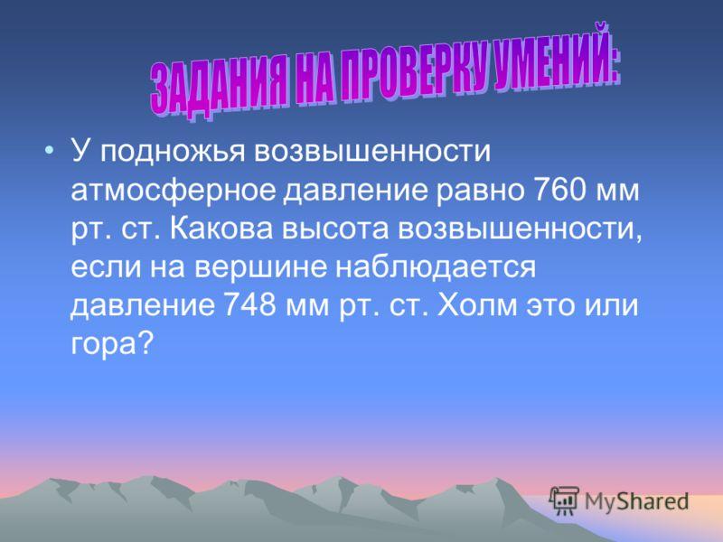 У подножья возвышенности атмосферное давление равно 760 мм рт. ст. Какова высота возвышенности, если на вершине наблюдается давление 748 мм рт. ст. Холм это или гора?