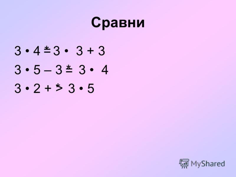 Сравни 3 4 * 3 3 + 3 3 5 – 3 * 3 4 3 2 + * 3 5 = = >