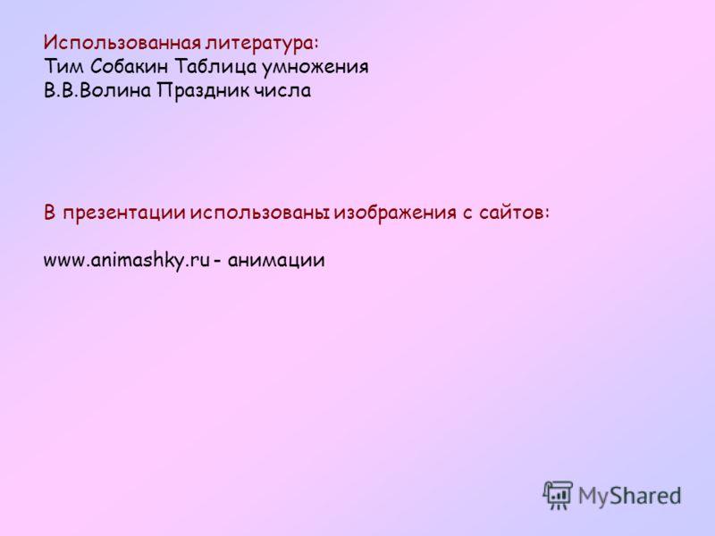 Использованная литература: Тим Собакин Таблица умножения В.В.Волина Праздник числа В презентации использованы изображения с сайтов: www.animashky.ru - анимации