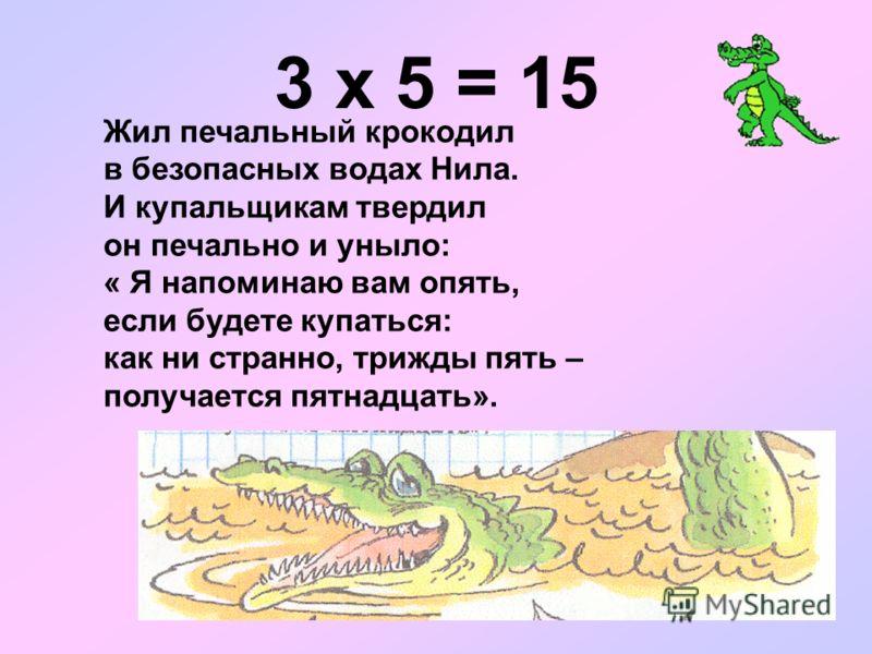 3 х 5 = 15 Жил печальный крокодил в безопасных водах Нила. И купальщикам твердил он печально и уныло: « Я напоминаю вам опять, если будете купаться: как ни странно, трижды пять – получается пятнадцать».