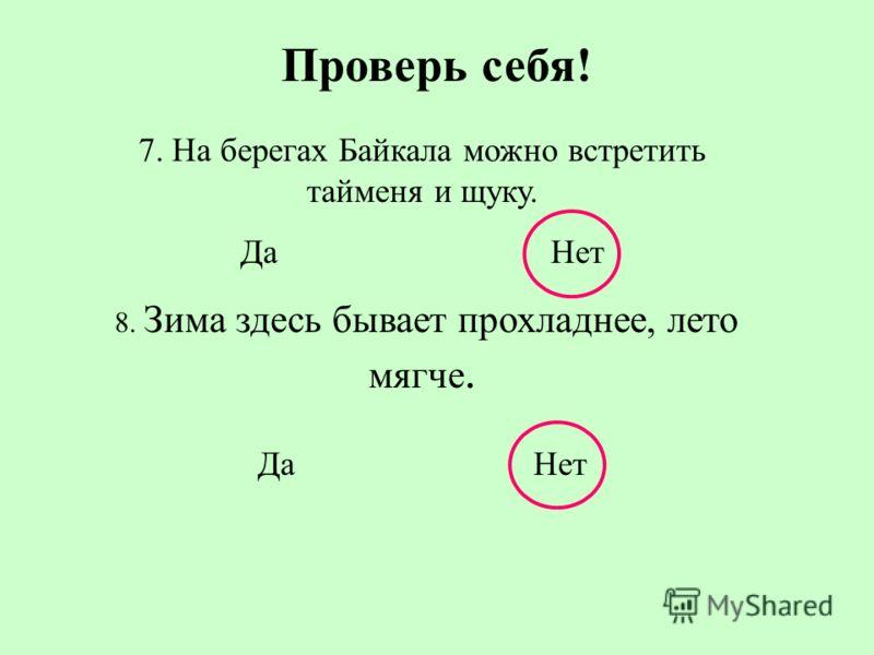 Проверь себя! 4. В Байкале живёт живородящая рыба карп. Да Нет 5. Здесь же обитает нерпа (тюлень). Да Нет 6. Наиболее крупный из островов - Ольхон. Да Нет