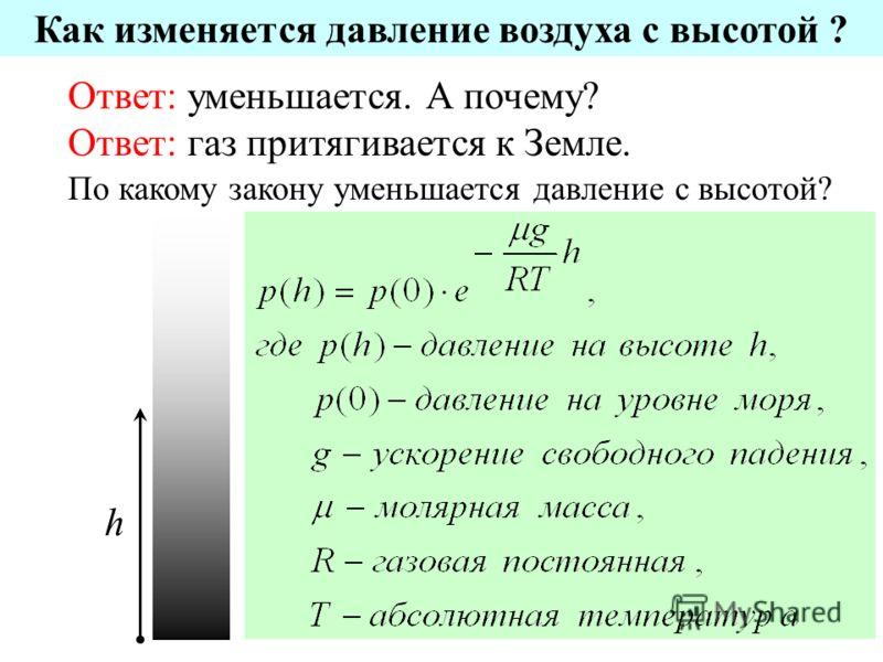 Как изменяется давление воздуха с высотой ? Ответ: уменьшается. А почему? Ответ: газ притягивается к Земле. По какому закону уменьшается давление с высотой? h