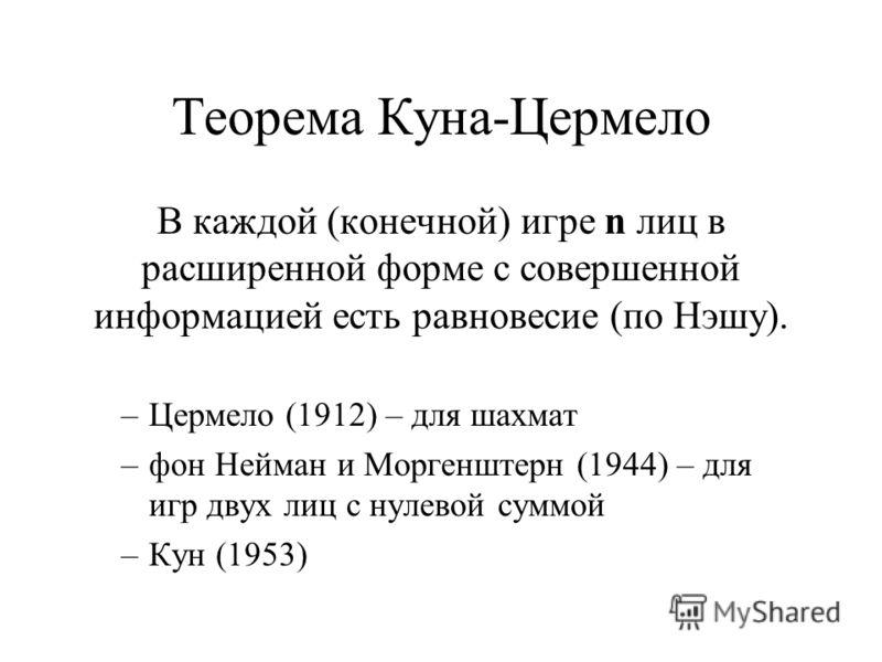 Теорема Куна-Цермело В каждой (конечной) игре n лиц в расширенной форме с совершенной информацией есть равновесие (по Нэшу). –Цермело (1912) – для шахмат –фон Нейман и Моргенштерн (1944) – для игр двух лиц с нулевой суммой –Кун (1953)