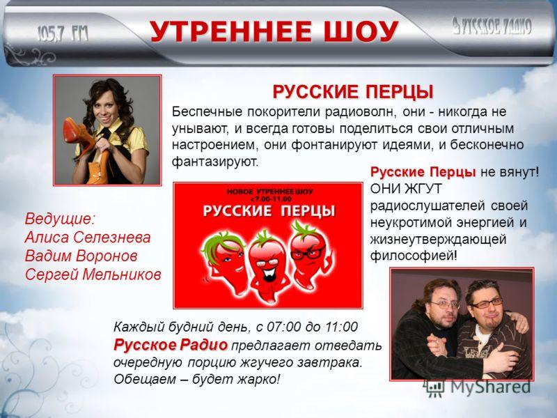 УТРЕННЕЕ ШОУ РУССКИЕ ПЕРЦЫ Беспечные покорители радиоволн, они - никогда не унывают, и всегда готовы поделиться свои отличным настроением, они фонтанируют идеями, и бесконечно фантазируют. Каждый будний день, с 07:00 до 11:00 Русское Радио Русское Ра