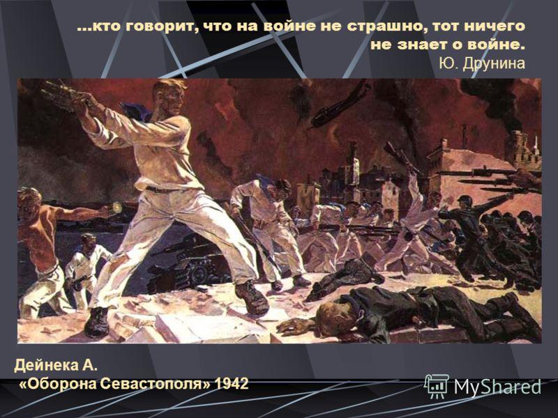 …кто говорит, что на войне не страшно, тот ничего не знает о войне. Ю. Друнина Дейнека А. «Оборона Севастополя» 1942