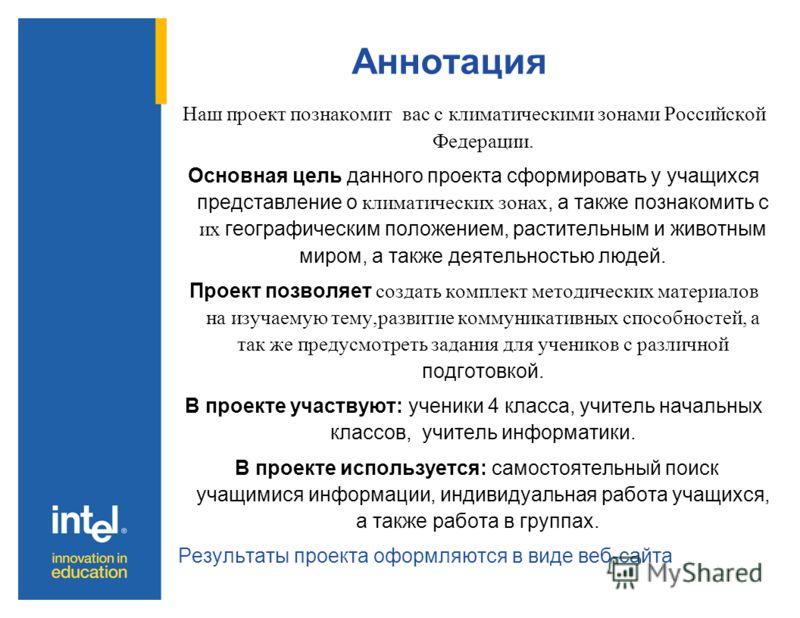 Аннотация Наш проект познакомит вас с климатическими зонами Российской Федерации. Основная цель данного проекта сформировать у учащихся представление о климатических зонах, а также познакомить с их географическим положением, растительным и животным м