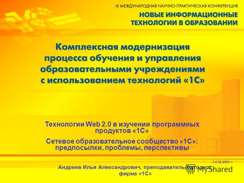 3-4.02.2009 г. Андреев Илья Александрович, преподаватель-методист, фирма «1С» Технологии Web 2.0 в изучении программных продуктов «1С» Сетевое образовательное сообщество «1С»: предпосылки, проблемы, перспективы