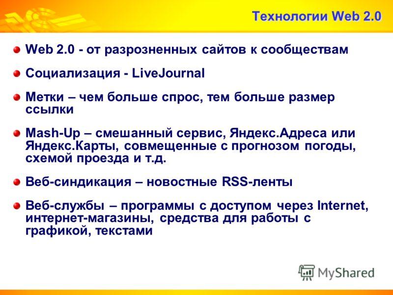 Технологии Web 2.0 Web 2.0 - от разрозненных сайтов к сообществам Социализация - LiveJournal Метки – чем больше спрос, тем больше размер ссылки Mash-Up – смешанный сервис, Яндекс.Адреса или Яндекс.Карты, совмещенные с прогнозом погоды, схемой проезда