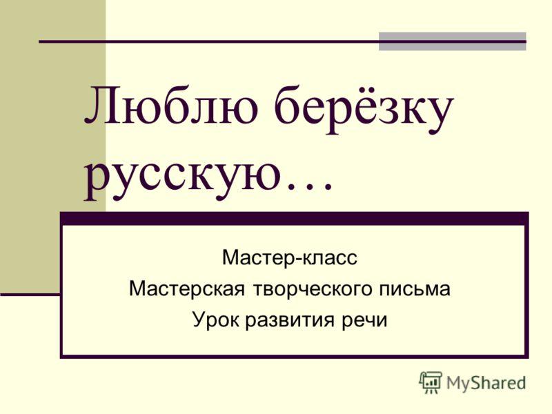 Люблю берёзку русскую… Мастер-класс Мастерская творческого письма Урок развития речи