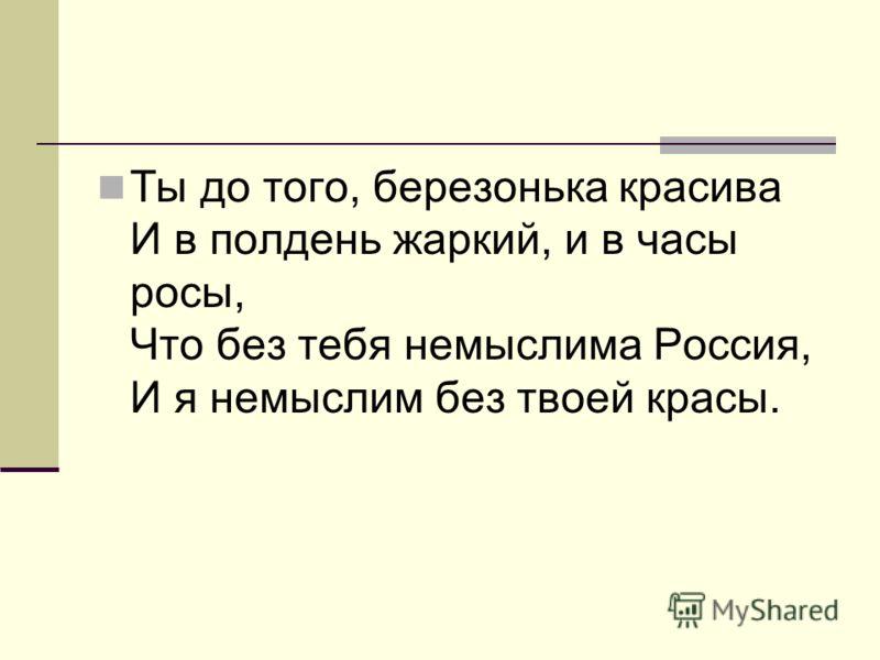 Ты до того, березонька красива И в полдень жаркий, и в часы росы, Что без тебя немыслима Россия, И я немыслим без твоей красы.