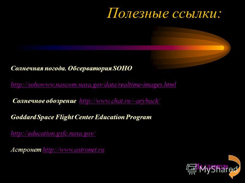 Полезные ссылки: Солнечная погода. Обсерватория SOHO http://sohowww.nascom.nasa.gov/data/realtime-images.html Солнечное обозрение http://www.chat.ru/~aryback/http://www.chat.ru/~aryback/ Goddard Space Flight Center Education Program http://education.