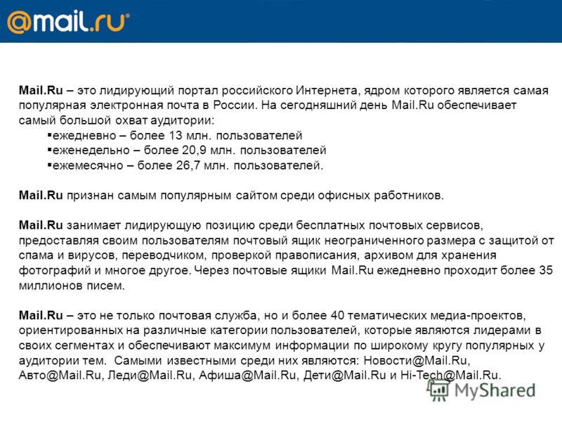 Mail.Ru – это лидирующий портал российского Интернета, ядром которого является самая популярная электронная почта в России. На сегодняшний день Mail.Ru обеспечивает самый большой охват аудитории: ежедневно – более 13 млн. пользователей еженедельно –