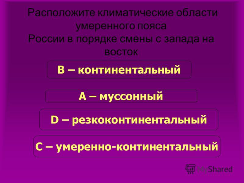 Расположите климатические области умеренного пояса России в порядке смены с запада на восток В – континентальный А – муссонный D – резкоконтинентальный С – умеренно-континентальный
