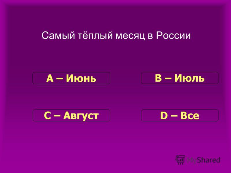 Самый тёплый месяц в России С – Август В – Июль D – Все А – Июнь