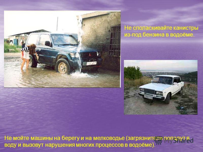 Не мойте машины на берегу и на мелководье (загрязнители попадут в воду и вызовут нарушения многих процессов в водоёме). Не споласкивайте канистры из-под бензина в водоёме.