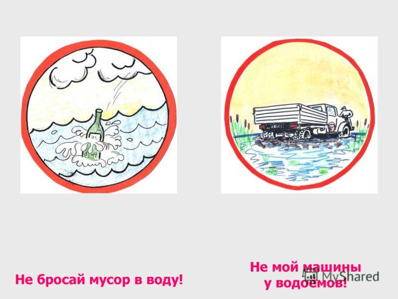 Не бросай мусор в воду! Не мой машины у водоёмов!