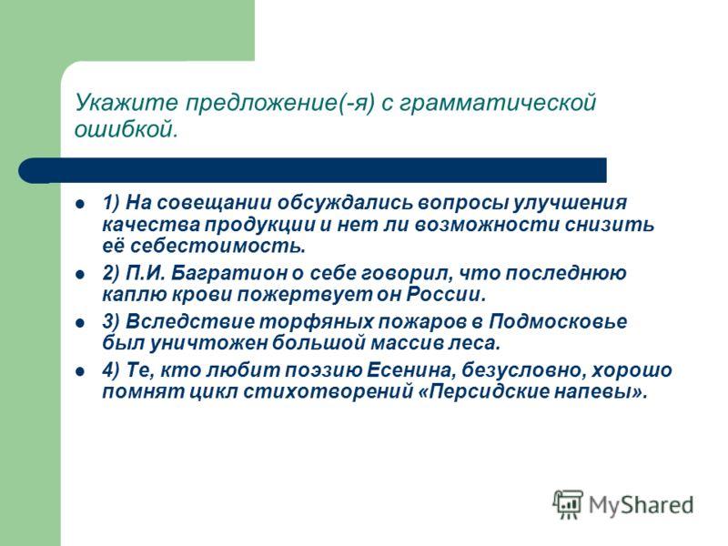 Укажите предложение(-я) с грамматической ошибкой. 1) На совещании обсуждались вопросы улучшения качества продукции и нет ли возможности снизить её себестоимость. 2) П.И. Багратион о себе говорил, что последнюю каплю крови пожертвует он России. 3) Всл