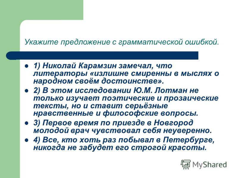 Укажите предложение с грамматической ошибкой. 1) Николай Карамзин замечал, что литераторы «излишне смиренны в мыслях о народном своём достоинстве». 2) В этом исследовании Ю.М. Лотман не только изучает поэтические и прозаические тексты, но и ставит се