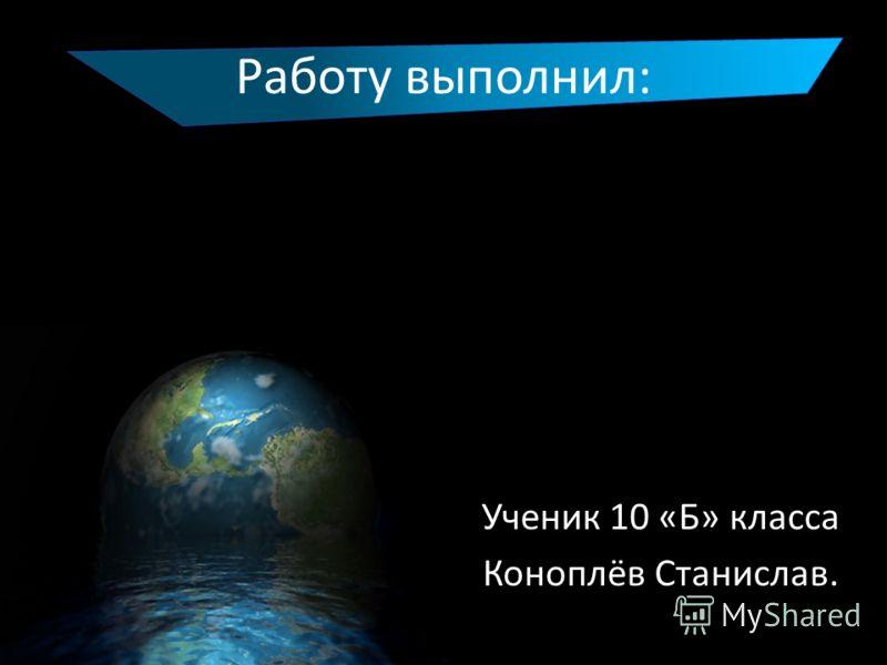 Работу выполнил: Ученик 10 «Б» класса Коноплёв Станислав.