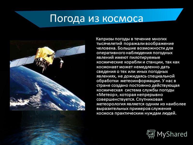 Погода из космоса Капризы погоды в течение многих тысячелетий поражали воображение человека. Большие возможности для оперативного наблюдения погодных явлений имеют пилотируемые космические корабли и станции, так как космонавт может немедленно дать св