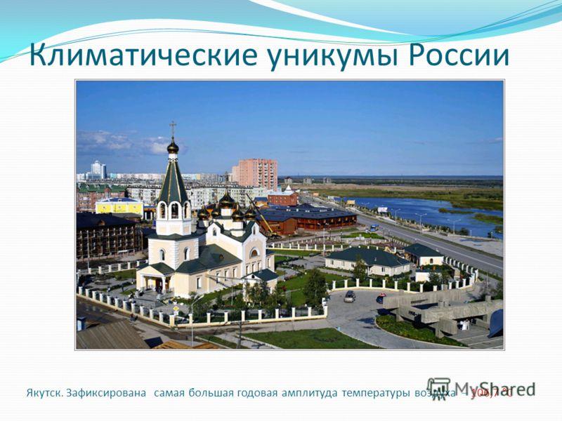 Климатические уникумы России Якутск. Зафиксирована самая большая годовая амплитуда температуры воздуха – 106,7 °С