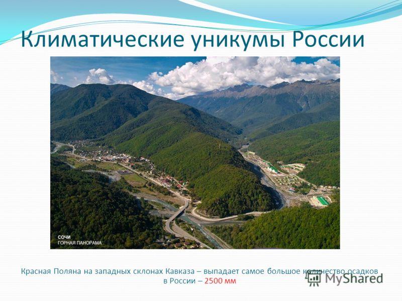 Климатические уникумы России Красная Поляна на западных склонах Кавказа – выпадает самое большое количество осадков в России – 2500 мм