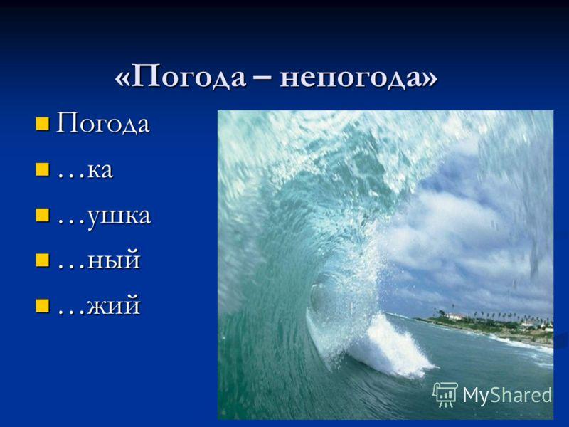 «Погода – непогода» Погода …ка …ушка …ный …жий