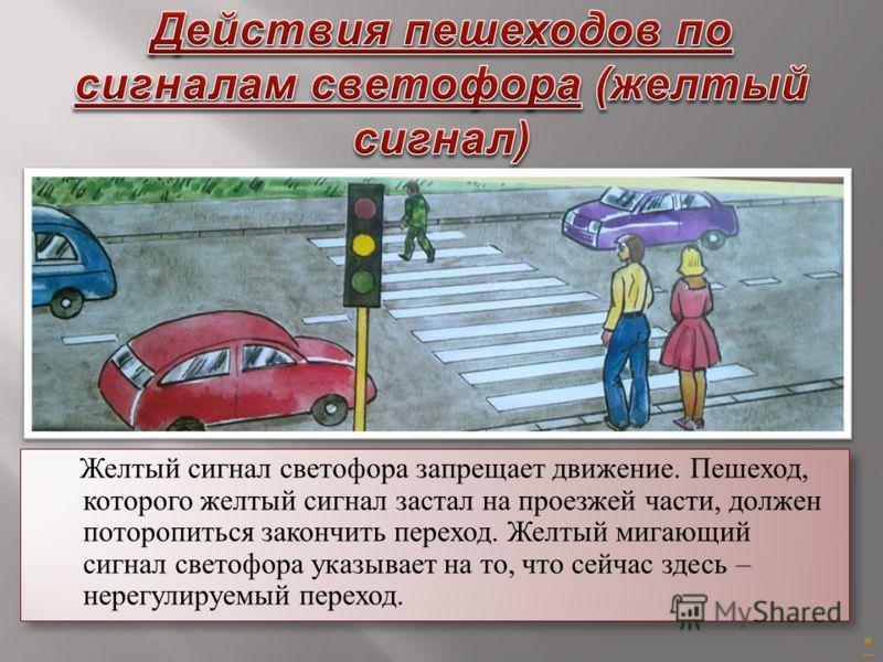 Желтый сигнал светофора запрещает движение. Пешеход, которого желтый сигнал застал на проезжей части, должен поторопиться закончить переход. Желтый мигающий сигнал светофора указывает на то, что сейчас здесь – нерегулируемый переход. *