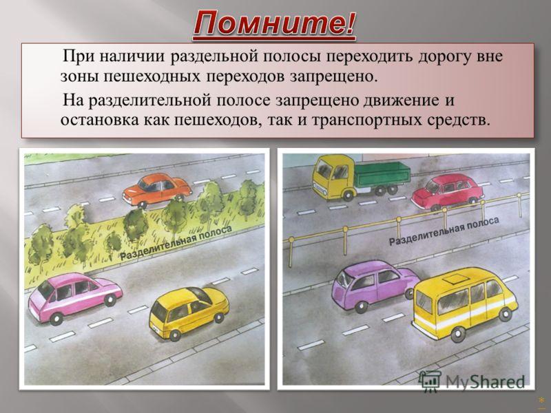 При наличии раздельной полосы переходить дорогу вне зоны пешеходных переходов запрещено. На разделительной полосе запрещено движение и остановка как пешеходов, так и транспортных средств. При наличии раздельной полосы переходить дорогу вне зоны пешех