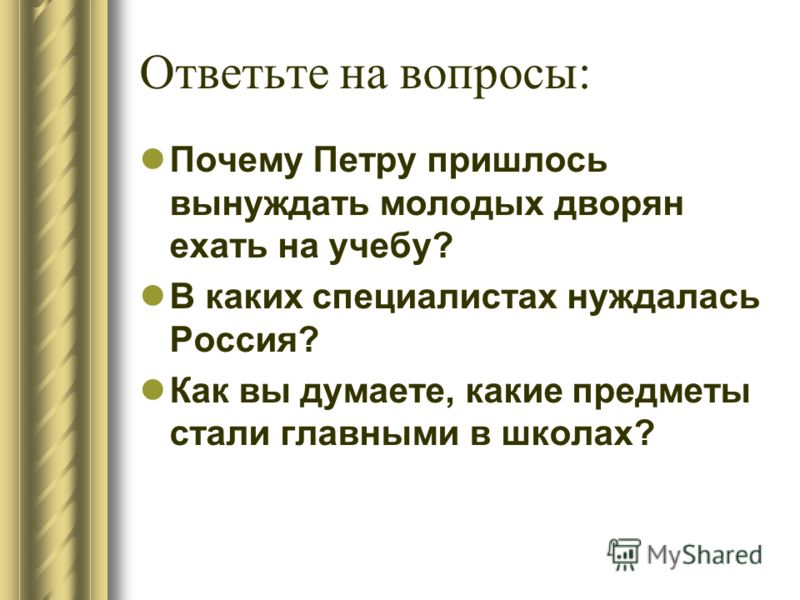 Ответьте на вопросы: Почему Петру пришлось вынуждать молодых дворян ехать на учебу? В каких специалистах нуждалась Россия? Как вы думаете, какие предметы стали главными в школах?