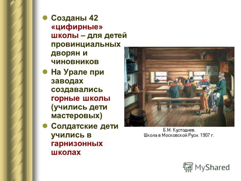 Созданы 42 «цифирные» школы – для детей провинциальных дворян и чиновников На Урале при заводах создавались горные школы (учились дети мастеровых) Солдатские дети учились в гарнизонных школах