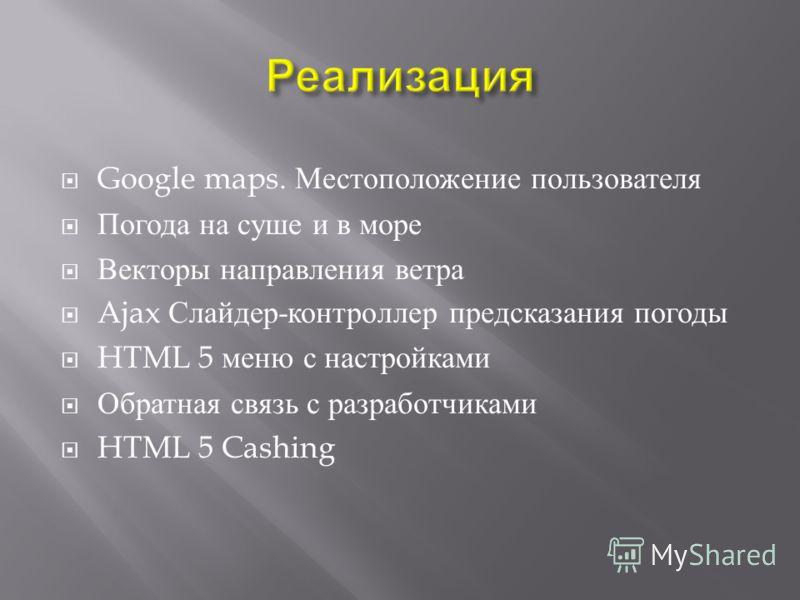 Google maps. Местоположение пользователя Погода на суше и в море Векторы направления ветра Ajax Слайдер - контроллер предсказания погоды HTML 5 меню с настройками Обратная связь с разработчиками HTML 5 Cashing
