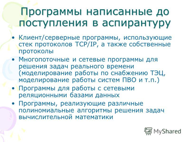 Программы написанные допоступления в аспирантуру Клиент/серверные программы, использующие стек протоколов TCP/IP, а также собственные протоколы Многопоточные и сетевые программы для решения задач реального времени (моделирование работы по снабжению Т